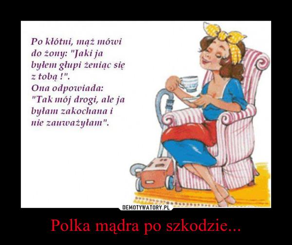 Polka mądra po szkodzie... –