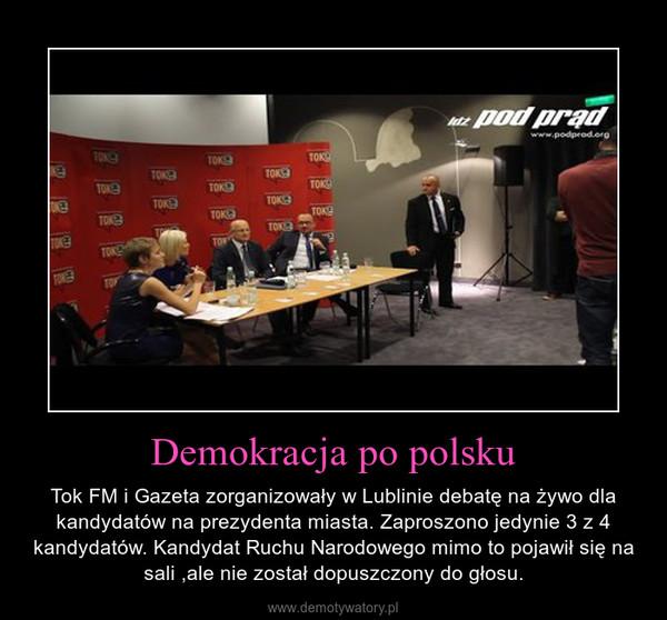 Demokracja po polsku – Tok FM i Gazeta zorganizowały w Lublinie debatę na żywo dla kandydatów na prezydenta miasta. Zaproszono jedynie 3 z 4 kandydatów. Kandydat Ruchu Narodowego mimo to pojawił się na sali ,ale nie został dopuszczony do głosu.