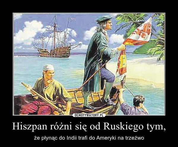 Hiszpan różni się od Ruskiego tym, – że płynąc do Indii trafi do Ameryki na trzeźwo