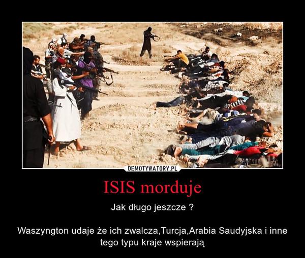 ISIS morduje – Jak długo jeszcze ?Waszyngton udaje że ich zwalcza,Turcja,Arabia Saudyjska i inne tego typu kraje wspierają
