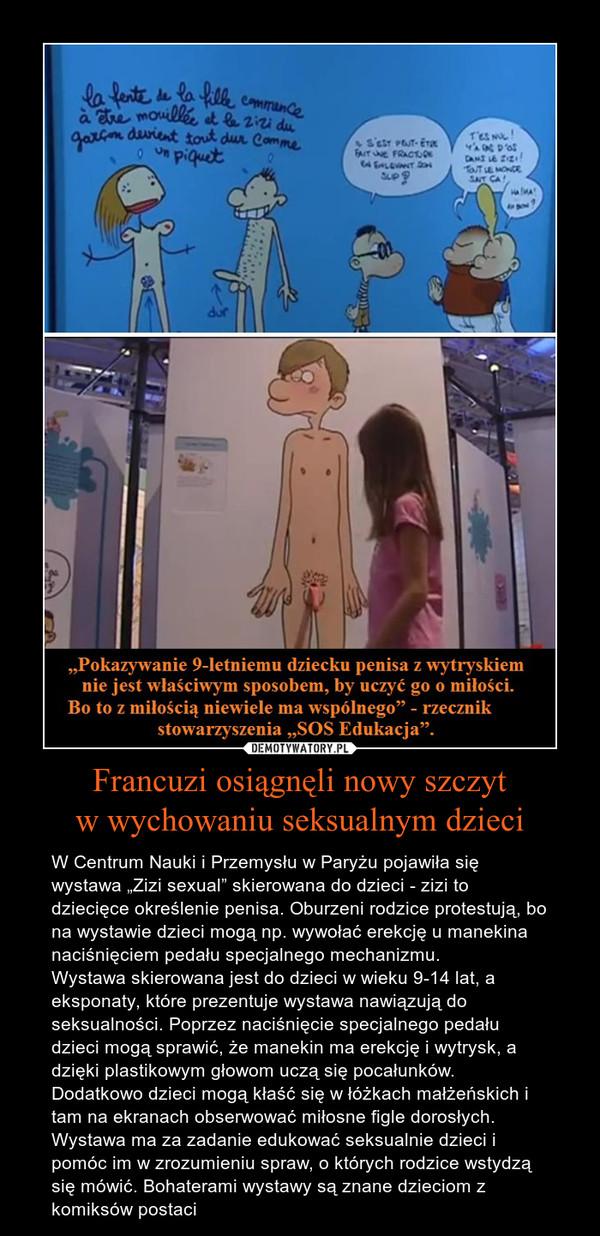 """Francuzi osiągnęli nowy szczytw wychowaniu seksualnym dzieci – W Centrum Nauki i Przemysłu w Paryżu pojawiła się wystawa """"Zizi sexual"""" skierowana do dzieci - zizi to dziecięce określenie penisa. Oburzeni rodzice protestują, bo na wystawie dzieci mogą np. wywołać erekcję u manekina naciśnięciem pedału specjalnego mechanizmu. Wystawa skierowana jest do dzieci w wieku 9-14 lat, a eksponaty, które prezentuje wystawa nawiązują do seksualności. Poprzez naciśnięcie specjalnego pedału dzieci mogą sprawić, że manekin ma erekcję i wytrysk, a dzięki plastikowym głowom uczą się pocałunków. Dodatkowo dzieci mogą kłaść się w łóżkach małżeńskich i tam na ekranach obserwować miłosne figle dorosłych.Wystawa ma za zadanie edukować seksualnie dzieci i pomóc im w zrozumieniu spraw, o których rodzice wstydzą się mówić. Bohaterami wystawy są znane dzieciom z komiksów postaci"""