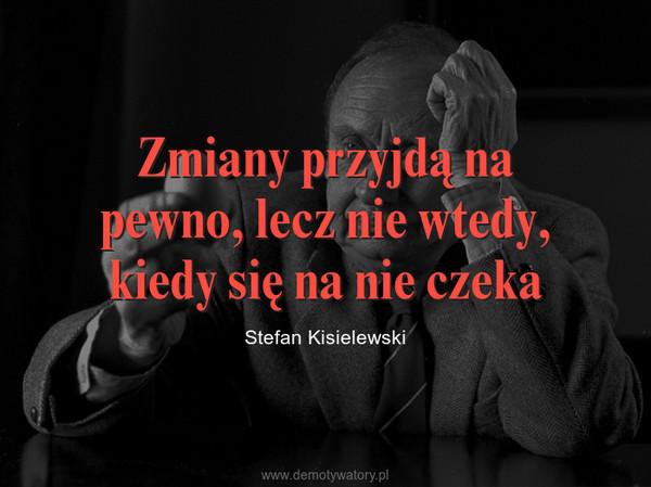 Zmiany przyjdą na pewno, lecz nie wtedy, kiedy się na nie czeka – Stefan Kisielewski