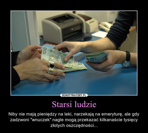 """Starsi ludzie – Niby nie mają pieniędzy na leki, narzekają na emeryturę, ale gdy zadzwoni """"wnuczek"""" nagle mogą przekazać kilkanaście tysięcy złotych oszczędności..."""