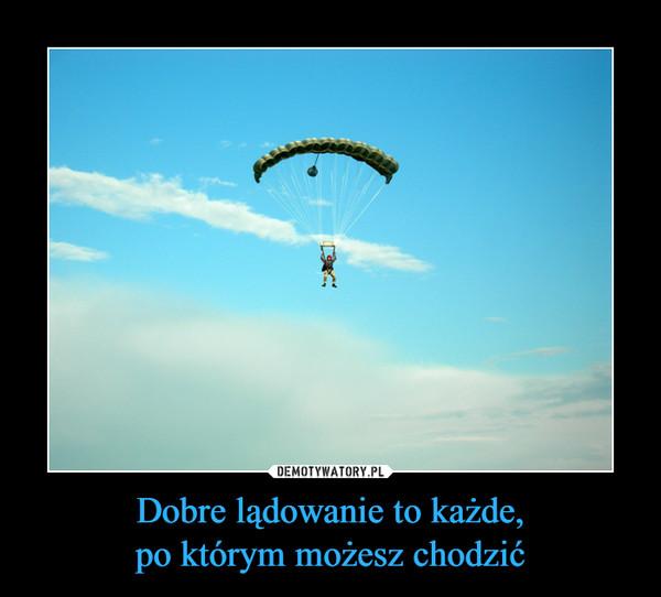 Dobre lądowanie to każde,po którym możesz chodzić –