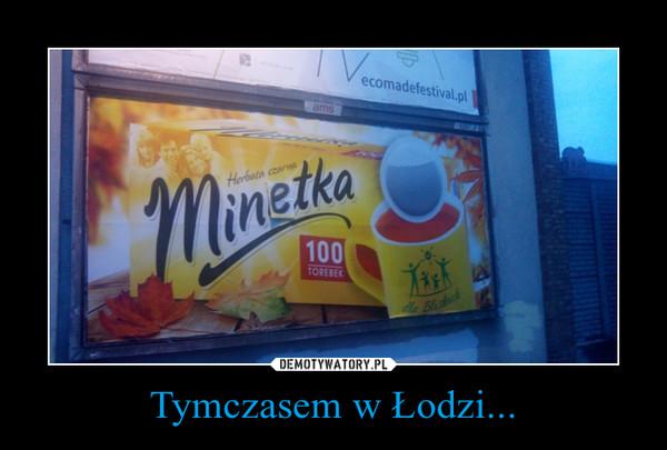 Tymczasem w Łodzi... –