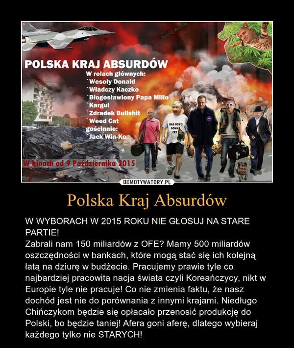 Polska Kraj Absurdów – W WYBORACH W 2015 ROKU NIE GŁOSUJ NA STARE PARTIE! Zabrali nam 150 miliardów z OFE? Mamy 500 miliardów oszczędności w bankach, które mogą stać się ich kolejną łatą na dziurę w budżecie. Pracujemy prawie tyle co najbardziej pracowita nacja świata czyli Koreańczycy, nikt w Europie tyle nie pracuje! Co nie zmienia faktu, że nasz dochód jest nie do porównania z innymi krajami. Niedługo Chińczykom będzie się opłacało przenosić produkcję do Polski, bo będzie taniej! Afera goni aferę, dlatego wybieraj każdego tylko nie STARYCH!