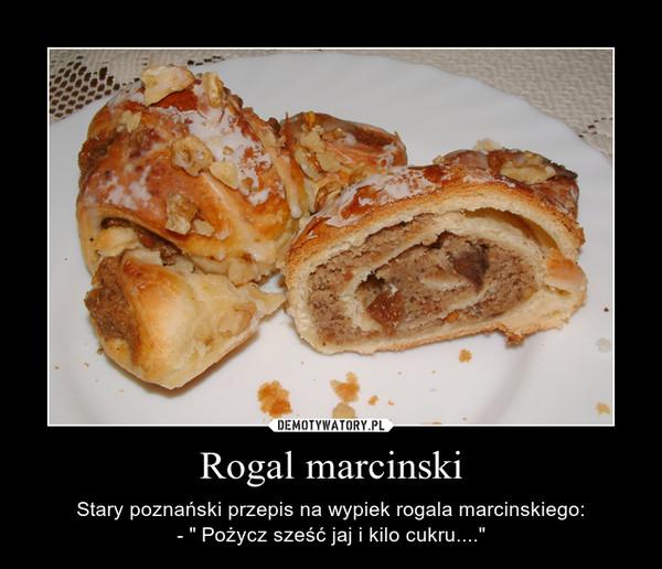 """Rogal marcinski – Stary poznański przepis na wypiek rogala marcinskiego:- """" Pożycz sześć jaj i kilo cukru...."""""""