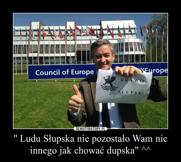 """'' Ludu Słupska nie pozostało Wam nic innego jak chować dupska"""" ^^ –"""
