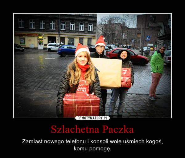 Szlachetna Paczka – Zamiast nowego telefonu i konsoli wolę uśmiech kogoś,komu pomogę.
