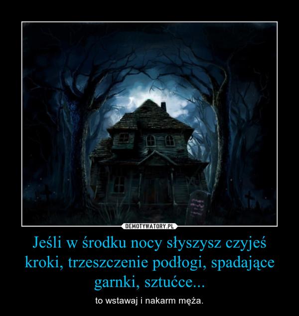 Jeśli w środku nocy słyszysz czyjeś kroki, trzeszczenie podłogi, spadające garnki, sztućce... – to wstawaj i nakarm męża.