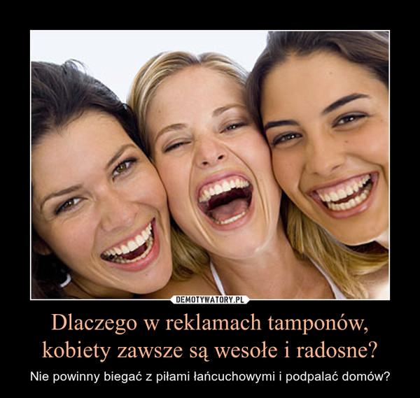 Dlaczego w reklamach tamponów, kobiety zawsze są wesołe i radosne? – Nie powinny biegać z piłami łańcuchowymi i podpalać domów?