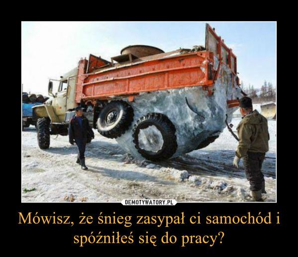 Mówisz, że śnieg zasypał ci samochód i spóźniłeś się do pracy? –