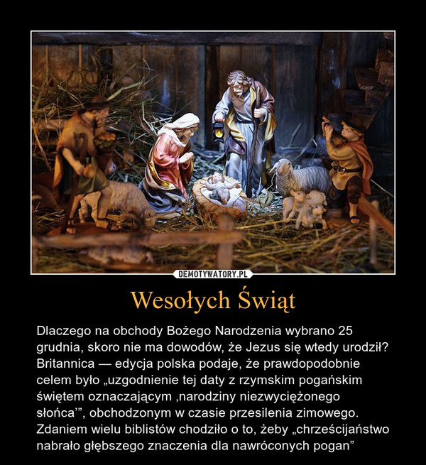 """Wesołych Świąt – Dlaczego na obchody Bożego Narodzenia wybrano 25 grudnia, skoro nie ma dowodów, że Jezus się wtedy urodził? Britannica — edycja polska podaje, że prawdopodobnie celem było """"uzgodnienie tej daty z rzymskim pogańskim świętem oznaczającym 'narodziny niezwyciężonego słońca'"""", obchodzonym w czasie przesilenia zimowego. Zdaniem wielu biblistów chodziło o to, żeby """"chrześcijaństwo nabrało głębszego znaczenia dla nawróconych pogan"""""""