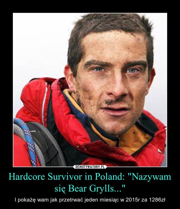 """Hardcore Survivor in Poland: """"Nazywam się Bear Grylls..."""" – I pokażę wam jak przetrwać jeden miesiąc w 2015r za 1286zł"""