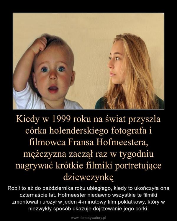 Kiedy w 1999 roku na świat przyszła córka holenderskiego fotografa i filmowca Fransa Hofmeestera, mężczyzna zaczął raz w tygodniu nagrywać krótkie filmiki portretujące dziewczynkę – Robił to aż do października roku ubiegłego, kiedy to ukończyła ona czternaście lat. Hofmeester niedawno wszystkie te filmiki zmontował i ułożył w jeden 4-minutowy film poklatkowy, który w niezwykły sposób ukazuje dojrzewanie jego córki.