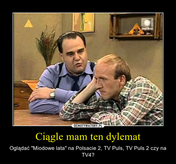 "Ciągle mam ten dylemat – Oglądać ""Miodowe lata"" na Polsacie 2, TV Puls, TV Puls 2 czy na TV4?"