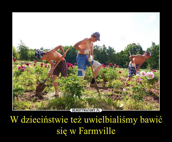 W dzieciństwie też uwielbialiśmy bawić się w Farmville –