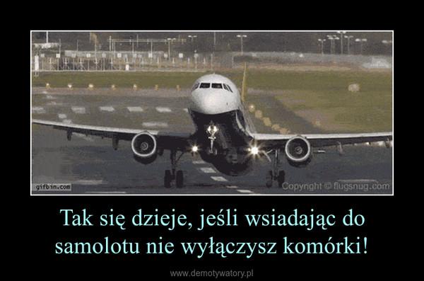 Tak się dzieje, jeśli wsiadając do samolotu nie wyłączysz komórki! –