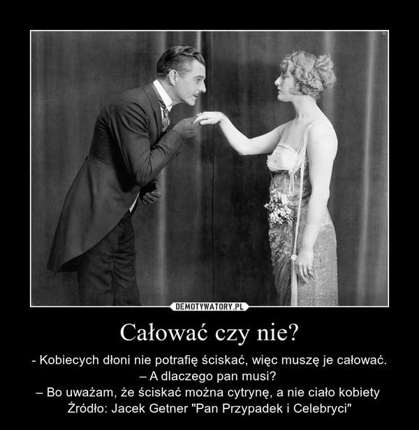 """Całować czy nie? – - Kobiecych dłoni nie potrafię ściskać, więc muszę je całować.– A dlaczego pan musi? – Bo uważam, że ściskać można cytrynę, a nie ciało kobiety Źródło: Jacek Getner """"Pan Przypadek i Celebryci"""""""