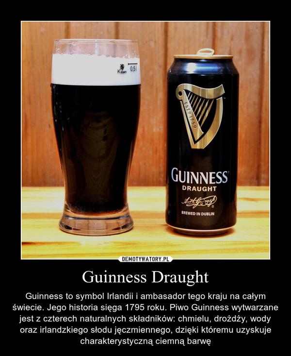 Guinness Draught – Guinness to symbol Irlandii i ambasador tego kraju na całym świecie. Jego historia sięga 1795 roku. Piwo Guinness wytwarzane jest z czterech naturalnych składników: chmielu, drożdży, wody oraz irlandzkiego słodu jęczmiennego, dzięki któremu uzyskuje charakterystyczną ciemną barwę