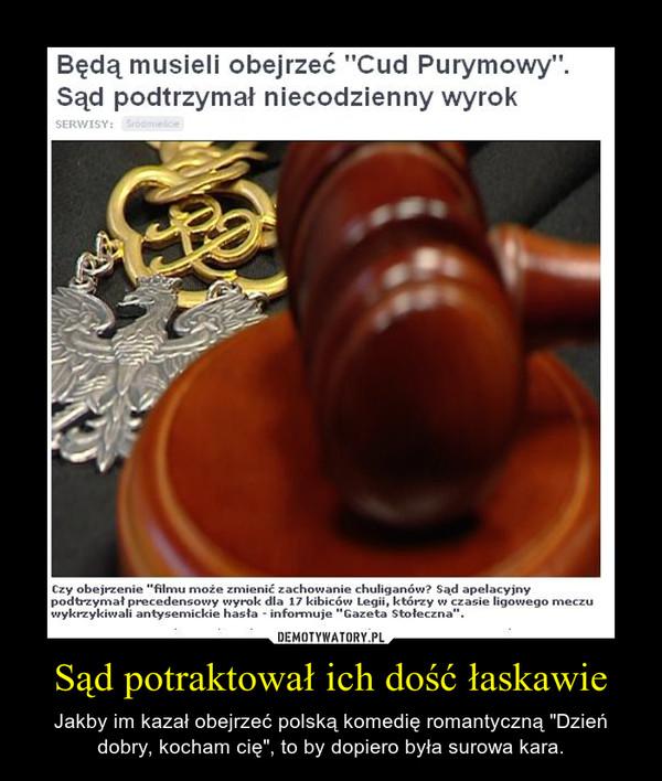 """Sąd potraktował ich dość łaskawie – Jakby im kazał obejrzeć polską komedię romantyczną """"Dzień dobry, kocham cię"""", to by dopiero była surowa kara."""