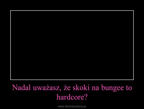 Nadal uważasz, że skoki na bungee to hardcore? –