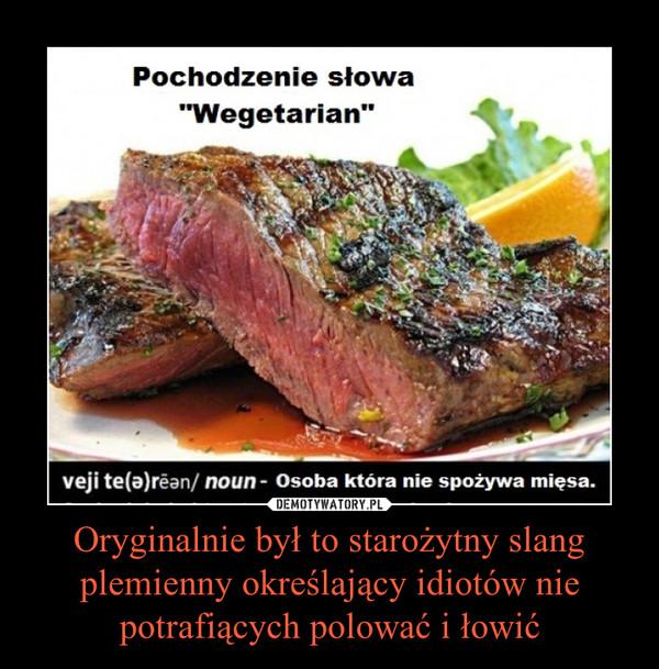 Oryginalnie był to starożytny slang plemienny określający idiotów nie potrafiących polować i łowić –