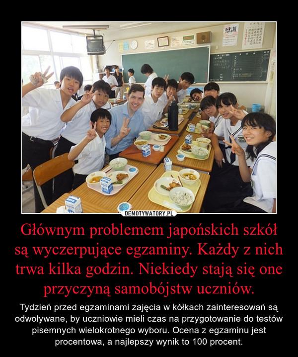 Głównym problemem japońskich szkół są wyczerpujące egzaminy. Każdy z nich trwa kilka godzin. Niekiedy stają się one przyczyną samobójstw uczniów. – Tydzień przed egzaminami zajęcia w kółkach zainteresowań są odwoływane, by uczniowie mieli czas na przygotowanie do testów pisemnych wielokrotnego wyboru. Ocena z egzaminu jest procentowa, a najlepszy wynik to 100 procent.