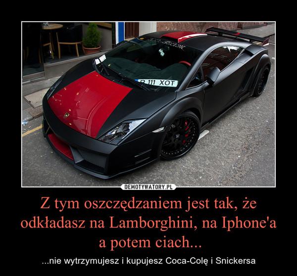 Z tym oszczędzaniem jest tak, że odkładasz na Lamborghini, na Iphone'a a potem ciach... – ...nie wytrzymujesz i kupujesz Coca-Colę i Snickersa