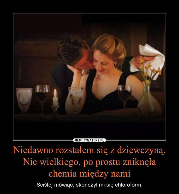 Niedawno rozstałem się z dziewczyną. Nic wielkiego, po prostu zniknęła chemia między nami – Ściślej mówiąc, skończył mi się chloroform.