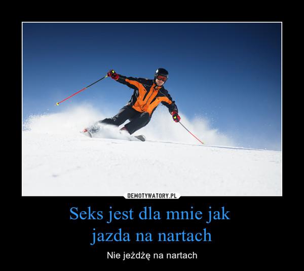 Seks jest dla mnie jak jazda na nartach – Nie jeżdżę na nartach