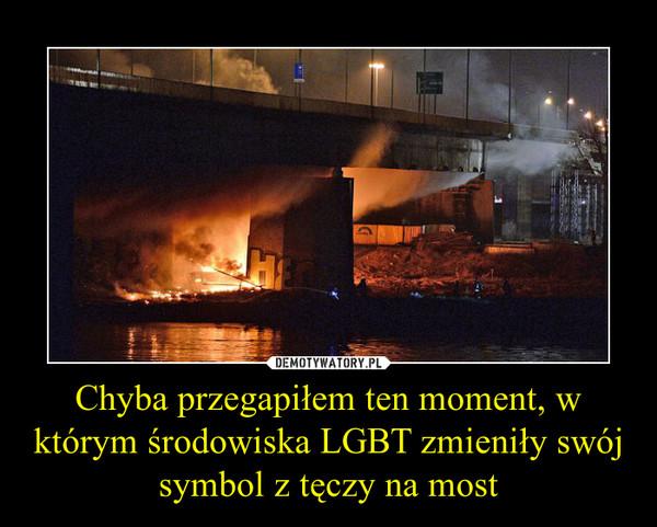 Chyba przegapiłem ten moment, w którym środowiska LGBT zmieniły swój symbol z tęczy na most –
