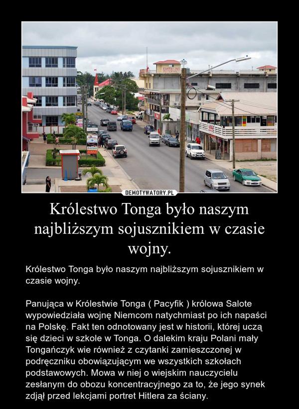 Królestwo Tonga było naszym najbliższym sojusznikiem w czasie wojny. – Królestwo Tonga było naszym najbliższym sojusznikiem w czasie wojny.Panująca w Królestwie Tonga ( Pacyfik ) królowa Salote wypowiedziała wojnę Niemcom natychmiast po ich napaści na Polskę. Fakt ten odnotowany jest w historii, której uczą się dzieci w szkole w Tonga. O dalekim kraju Polani mały Tongańczyk wie również z czytanki zamieszczonej w podręczniku obowiązującym we wszystkich szkołach podstawowych. Mowa w niej o wiejskim nauczycielu zesłanym do obozu koncentracyjnego za to, że jego synek zdjął przed lekcjami portret Hitlera za ściany.