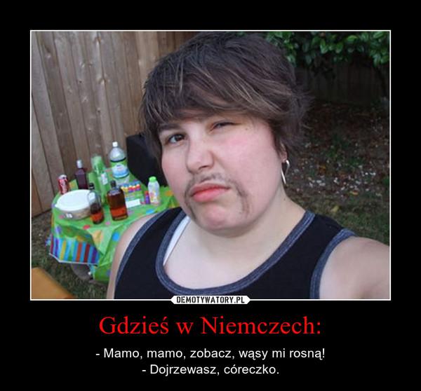 Gdzieś w Niemczech: – - Mamo, mamo, zobacz, wąsy mi rosną!- Dojrzewasz, córeczko.