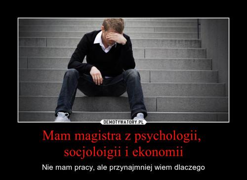 Mam magistra z psychologii,  socjoloigii i ekonomii