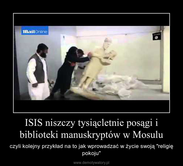 """ISIS niszczy tysiącletnie posągi i biblioteki manuskryptów w Mosulu – czyli kolejny przykład na to jak wprowadzać w życie swoją """"religię pokoju"""""""