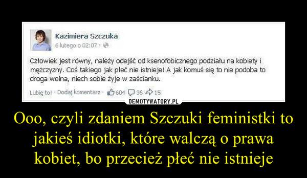 Ooo, czyli zdaniem Szczuki feministki to jakieś idiotki, które walczą o prawa kobiet, bo przecież płeć nie istnieje –