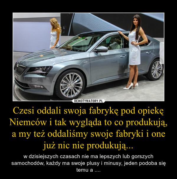 Czesi oddali swoja fabrykę pod opiekę Niemców i tak wygląda to co produkują, a my też oddaliśmy swoje fabryki i one już nic nie produkują... – w dzisiejszych czasach nie ma lepszych lub gorszych samochodów, każdy ma swoje plusy i minusy, jeden podoba się temu a ....
