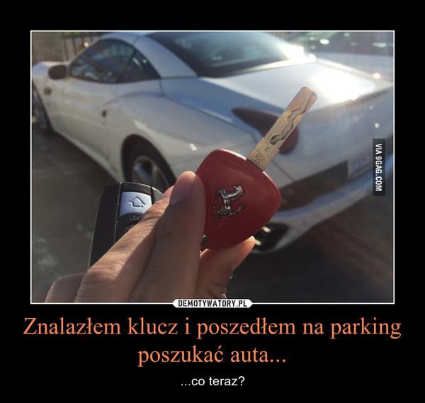 Znalazłem klucz i poszedłem na parking poszukać auta... – ...co teraz?