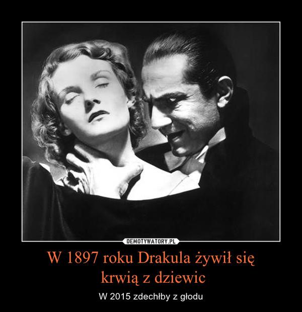 W 1897 roku Drakula żywił się krwią z dziewic – W 2015 zdechłby z głodu