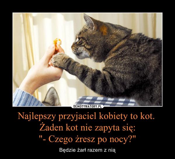 """Najlepszy przyjaciel kobiety to kot. Żaden kot nie zapyta się:""""- Czego żresz po nocy?"""" – Będzie żarł razem z nią"""