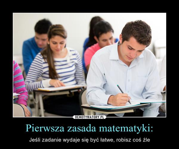 Pierwsza zasada matematyki: – Jeśli zadanie wydaje się być łatwe, robisz coś źle