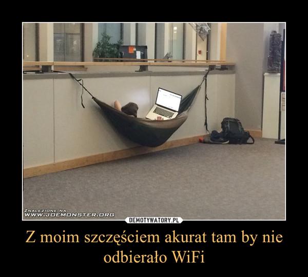 Z moim szczęściem akurat tam by nie odbierało WiFi –