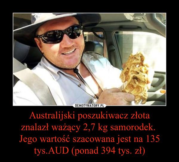 Australijski poszukiwacz złotaznalazł ważący 2,7 kg samorodek. Jego wartość szacowana jest na 135 tys.AUD (ponad 394 tys. zł) –