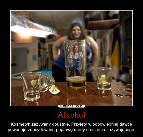 Alkohol – Kosmetyk zażywany doustnie. Przyjęty w odpowiedniej dawce powoduje zdecydowaną poprawę urody otoczenia zażywającego.