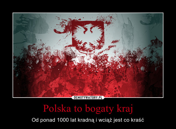 Polska to bogaty kraj – Od ponad 1000 lat kradną i wciąż jest co kraść