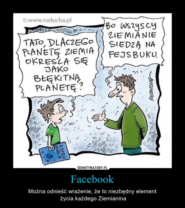Facebook – Można odnieść wrażenie, że to niezbędny element życia każdego Ziemianina