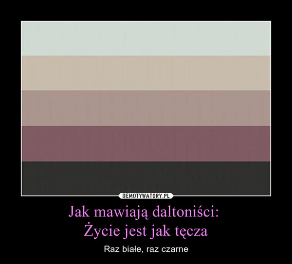 Jak mawiają daltoniści: Życie jest jak tęcza – Raz białe, raz czarne