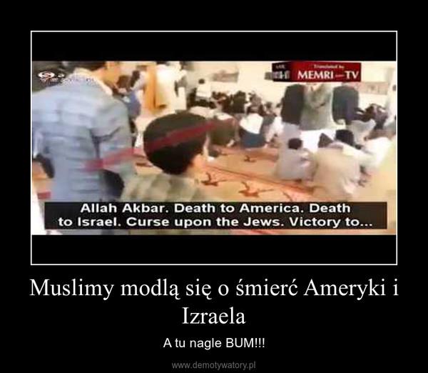 Muslimy modlą się o śmierć Ameryki i Izraela – A tu nagle BUM!!!
