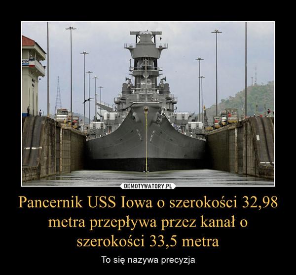 Pancernik USS Iowa o szerokości 32,98 metra przepływa przez kanał o szerokości 33,5 metra – To się nazywa precyzja